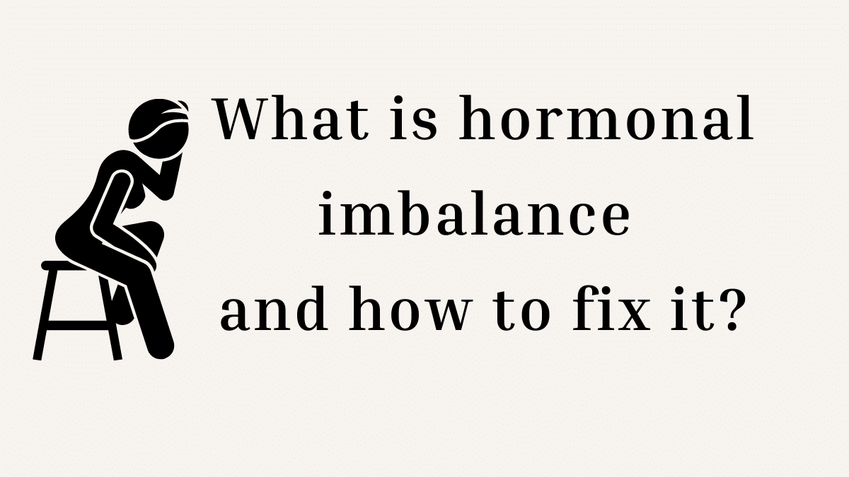 What Is Hormonal Imbalance And How To Fix It?